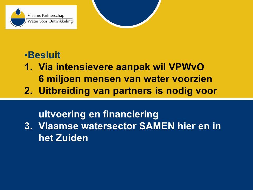 Besluit 1.Via intensievere aanpak wil VPWvO 6 miljoen mensen van water voorzien 2.Uitbreiding van partners is nodig voor uitvoering en financiering 3.Vlaamse watersector SAMEN hier en in het Zuiden