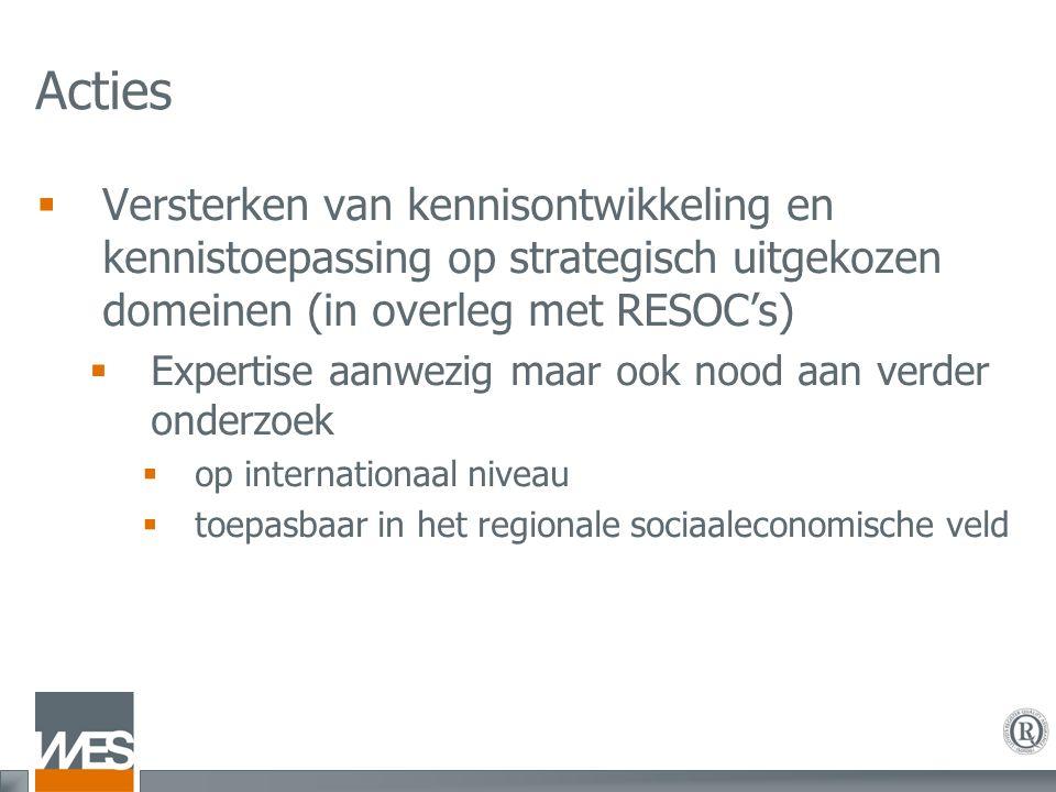 Acties  Versterken van kennisontwikkeling en kennistoepassing op strategisch uitgekozen domeinen (in overleg met RESOC's)  Expertise aanwezig maar o