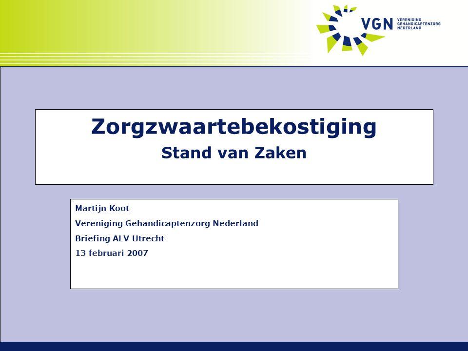 Zorgzwaartebekostiging Stand van Zaken Martijn Koot Vereniging Gehandicaptenzorg Nederland Briefing ALV Utrecht 13 februari 2007
