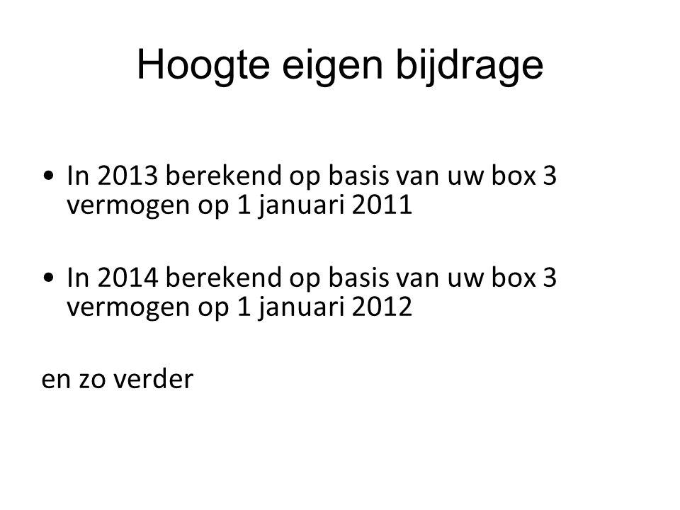 In 2013 berekend op basis van uw box 3 vermogen op 1 januari 2011 In 2014 berekend op basis van uw box 3 vermogen op 1 januari 2012 en zo verder Hoogte eigen bijdrage