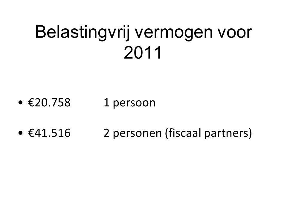 Belastingvrij vermogen voor 2011 €20.758 1 persoon €41.516 2 personen (fiscaal partners)