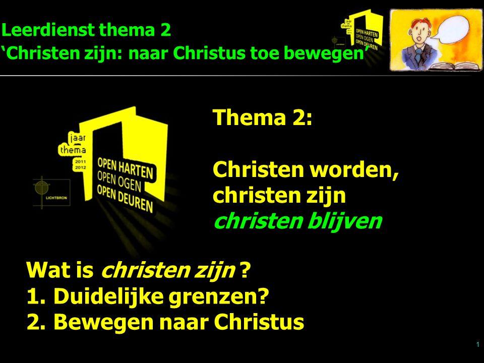 Leerdienst thema 2 'Christen zijn: naar Christus toe bewegen' 1 Thema 2: Christen worden, christen zijn christen blijven Wat is christen zijn ? 1.Duid