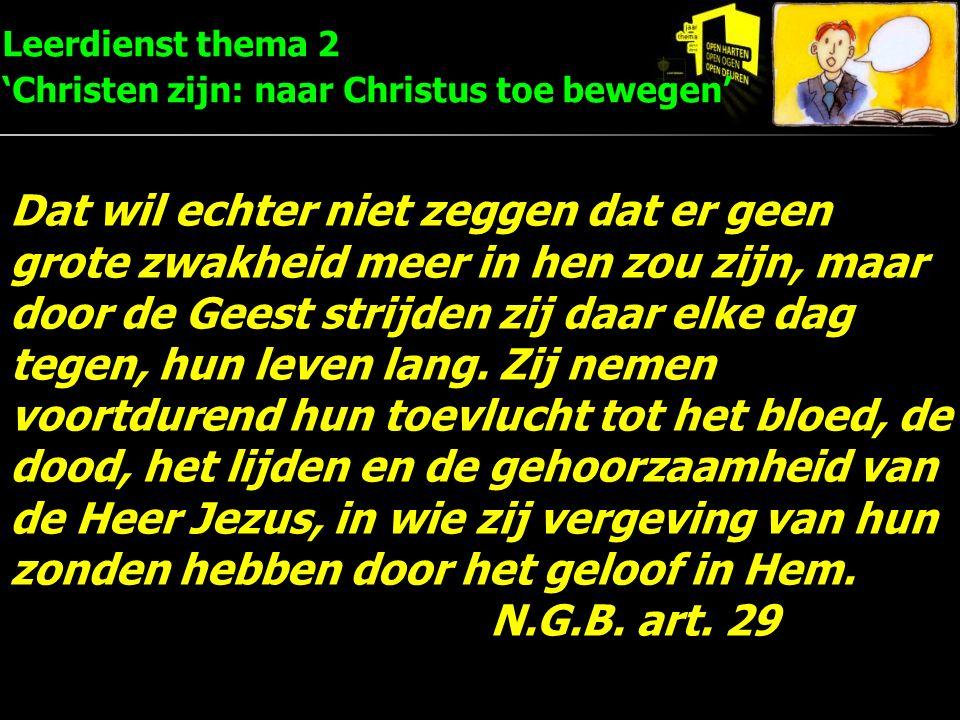 Leerdienst thema 2 'Christen zijn: naar Christus toe bewegen' Dat wil echter niet zeggen dat er geen grote zwakheid meer in hen zou zijn, maar door de Geest strijden zij daar elke dag tegen, hun leven lang.