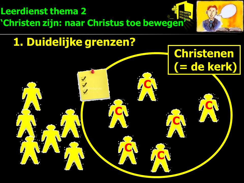 1. Duidelijke grenzen? Christenen (= de kerk) CC C C C C Leerdienst thema 2 'Christen zijn: naar Christus toe bewegen'