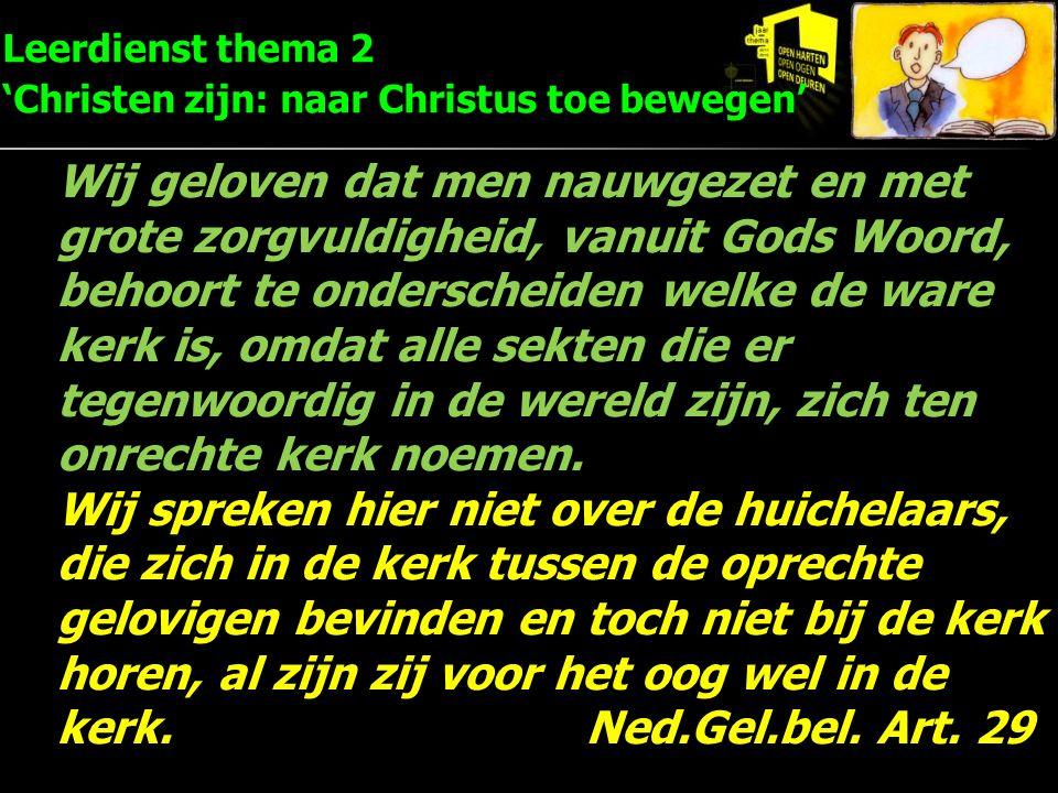 Leerdienst thema 2 'Christen zijn: naar Christus toe bewegen' Wij geloven dat men nauwgezet en met grote zorgvuldigheid, vanuit Gods Woord, behoort te