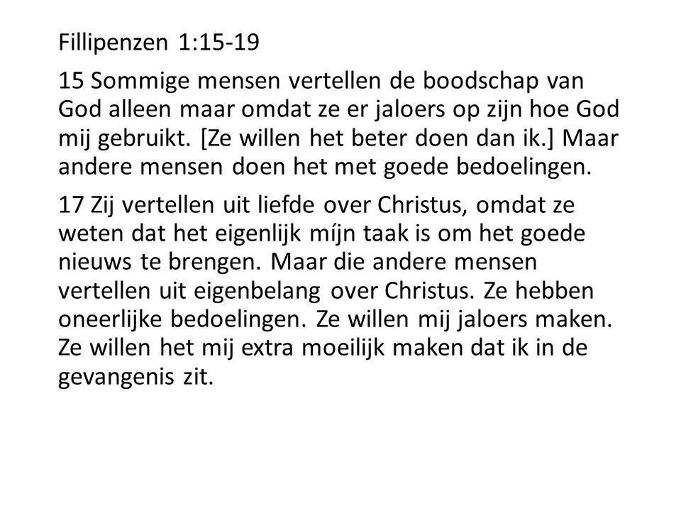 Fillipenzen 1:15-19 15 Sommige mensen vertellen de boodschap van God alleen maar omdat ze er jaloers op zijn hoe God mij gebruikt. [Ze willen het bete