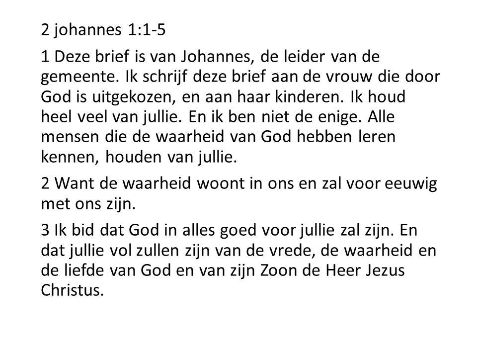 2 johannes 1:1-5 1 Deze brief is van Johannes, de leider van de gemeente. Ik schrijf deze brief aan de vrouw die door God is uitgekozen, en aan haar k