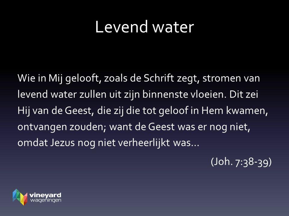 Levend water Wie in Mij gelooft, zoals de Schrift zegt, stromen van levend water zullen uit zijn binnenste vloeien.