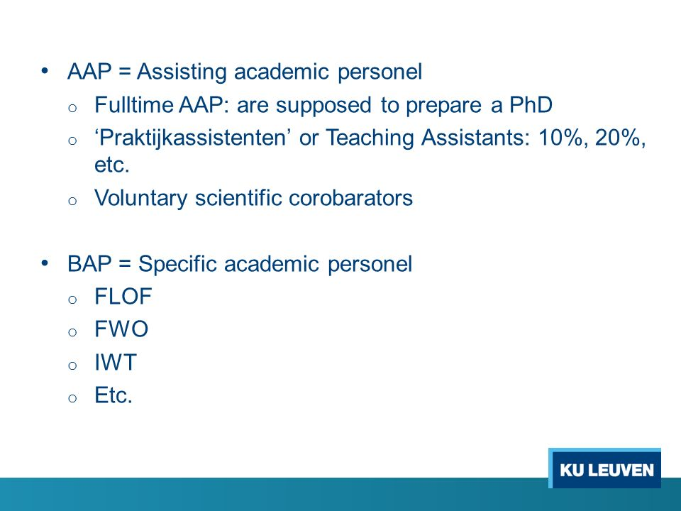 AAP = Assisting academic personel o Fulltime AAP: are supposed to prepare a PhD o 'Praktijkassistenten' or Teaching Assistants: 10%, 20%, etc. o Volun