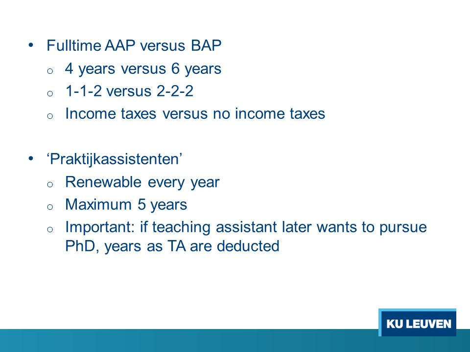 Fulltime AAP versus BAP o 4 years versus 6 years o 1-1-2 versus 2-2-2 o Income taxes versus no income taxes 'Praktijkassistenten' o Renewable every ye