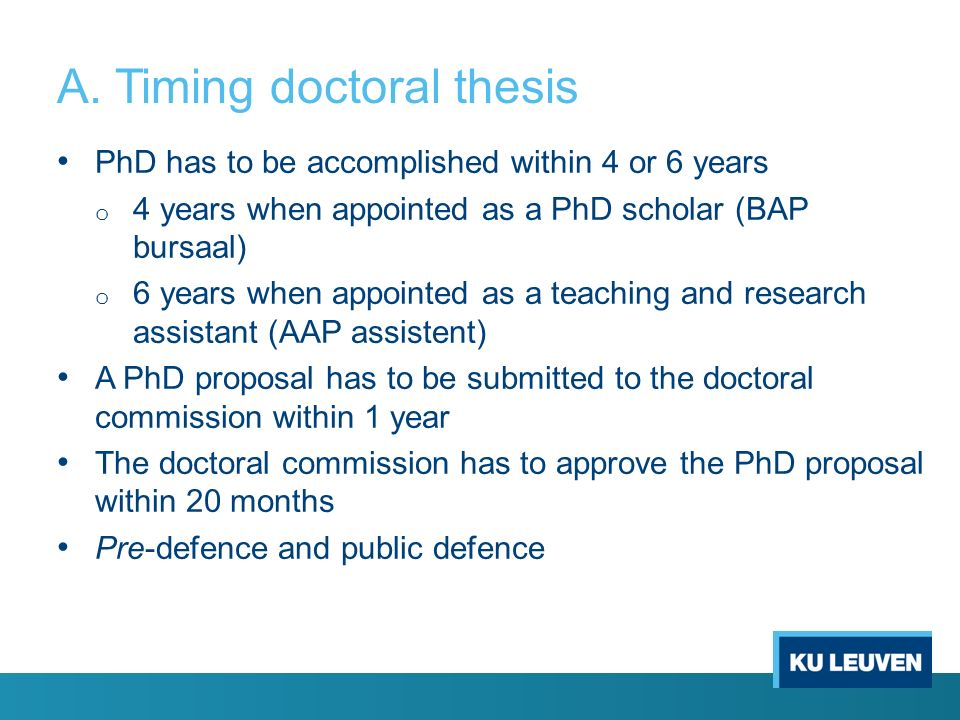 A. Timing doctoral thesis PhD has to be accomplished within 4 or 6 years o 4 years when appointed as a PhD scholar (BAP bursaal) o 6 years when appoin
