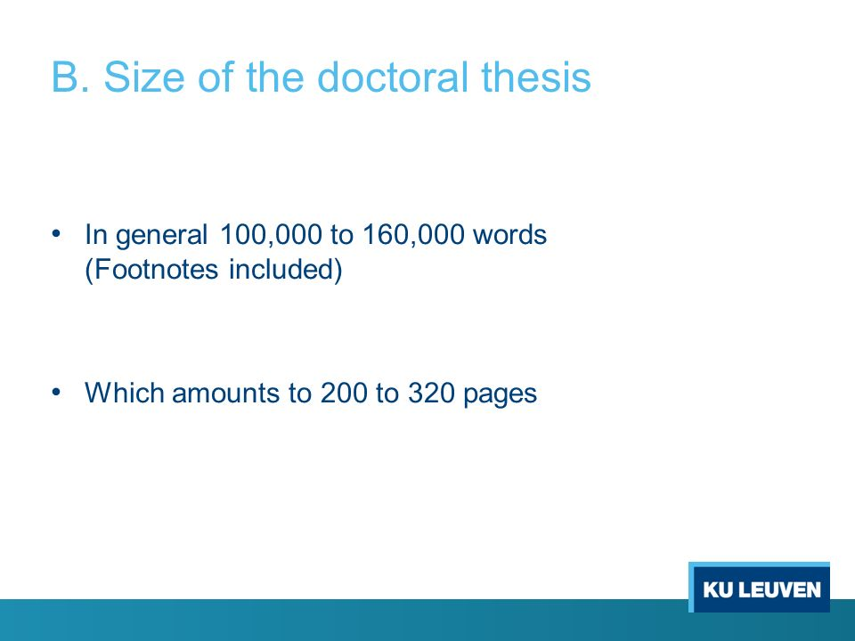B. Size of the doctoral thesis In general 100,000 to 160,000 words (Footnotes included) Which amounts to 200 to 320 pages