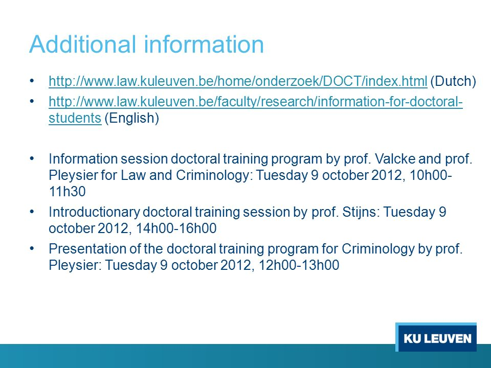 Additional information http://www.law.kuleuven.be/home/onderzoek/DOCT/index.html (Dutch) http://www.law.kuleuven.be/home/onderzoek/DOCT/index.html http://www.law.kuleuven.be/faculty/research/information-for-doctoral- students (English) http://www.law.kuleuven.be/faculty/research/information-for-doctoral- students Information session doctoral training program by prof.