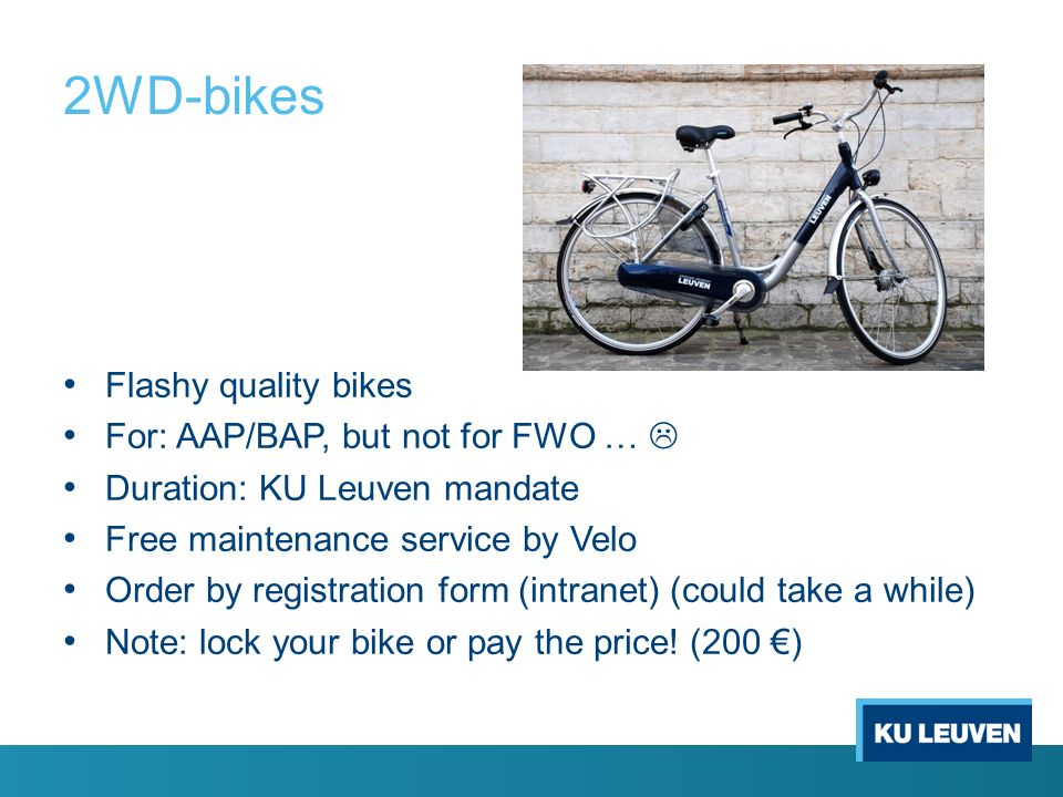 2WD-bikes Flashy quality bikes For: AAP/BAP, but not for FWO …  Duration: KU Leuven mandate Free maintenance service by Velo Order by registration form (intranet) (could take a while) Note: lock your bike or pay the price.