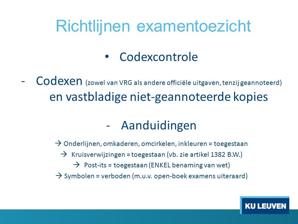 Richtlijnen examentoezicht Codexcontrole -Codexen (zowel van VRG als andere officiële uitgaven, tenzij geannoteerd) en vastbladige niet-geannoteerde kopies -Aanduidingen  Onderlijnen, omkaderen, omcirkelen, inkleuren = toegestaan  Kruisverwijzingen = toegestaan (vb.