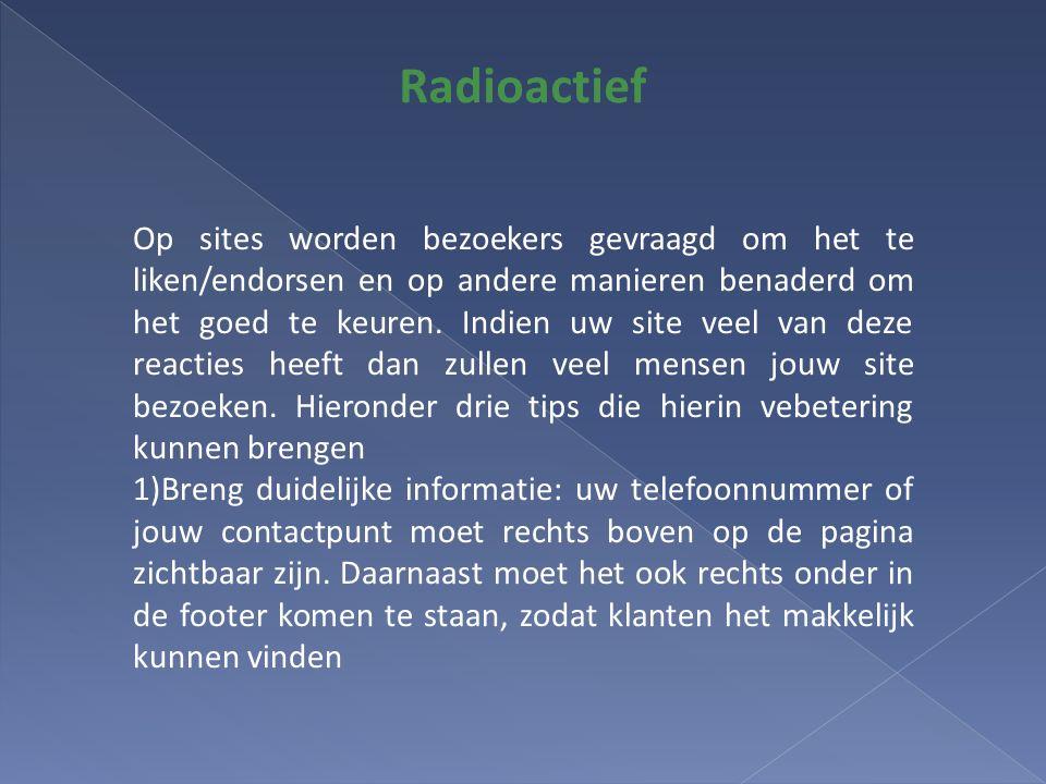 Radioactief Op sites worden bezoekers gevraagd om het te liken/endorsen en op andere manieren benaderd om het goed te keuren.