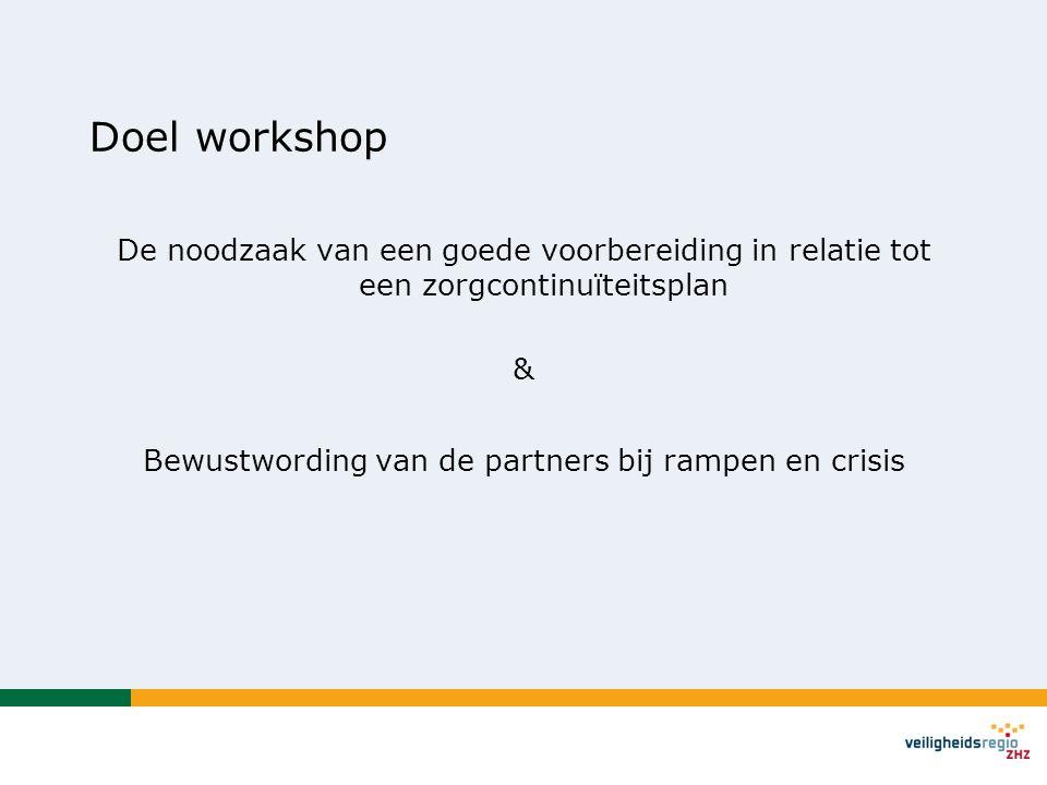 Doel workshop De noodzaak van een goede voorbereiding in relatie tot een zorgcontinuïteitsplan & Bewustwording van de partners bij rampen en crisis