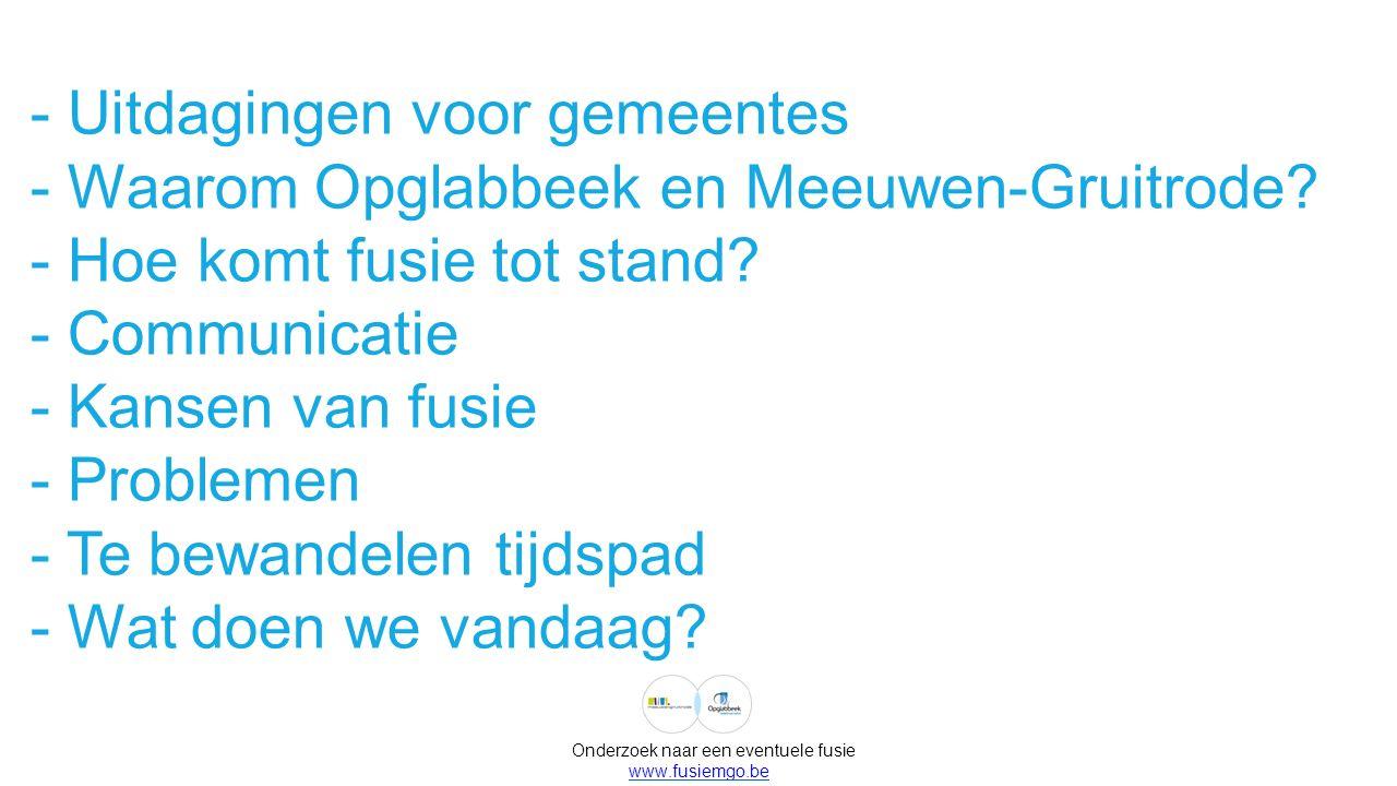 Onderzoek naar een eventuele fusie www.fusiemgo.be - Uitdagingen voor gemeentes - Waarom Opglabbeek en Meeuwen-Gruitrode? - Hoe komt fusie tot stand?
