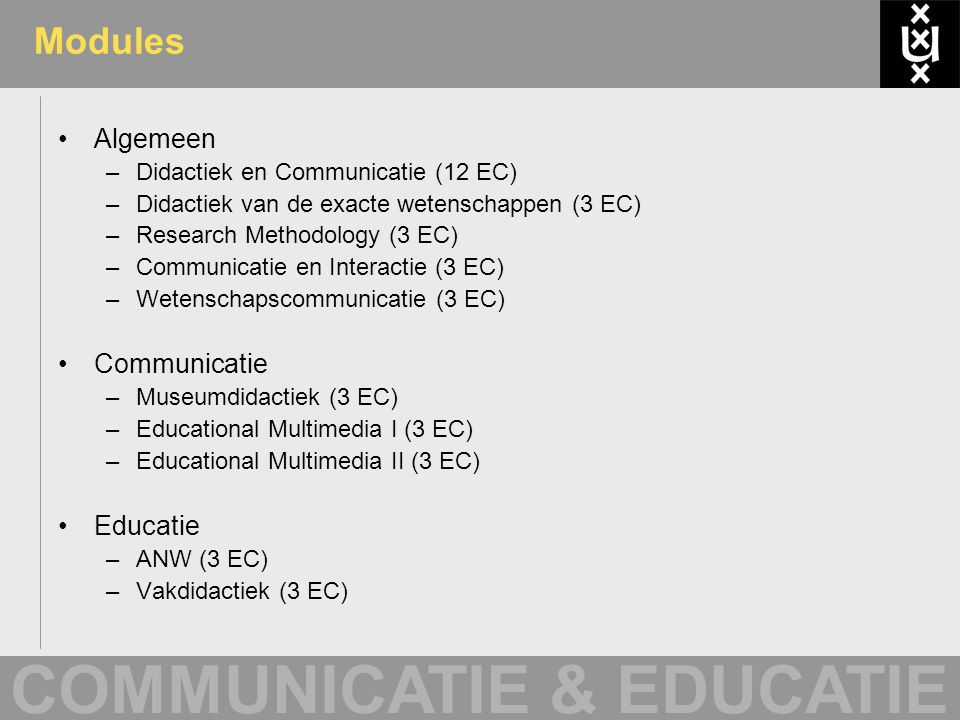 COMMUNICATIE & EDUCATIE Modules Algemeen –Didactiek en Communicatie (12 EC) –Didactiek van de exacte wetenschappen (3 EC) –Research Methodology (3 EC)