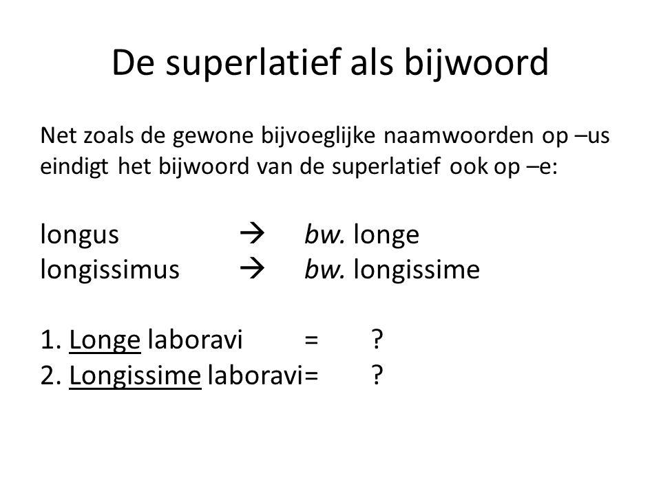 De superlatief als bijwoord Net zoals de gewone bijvoeglijke naamwoorden op –us eindigt het bijwoord van de superlatief ook op –e: longus  bw.