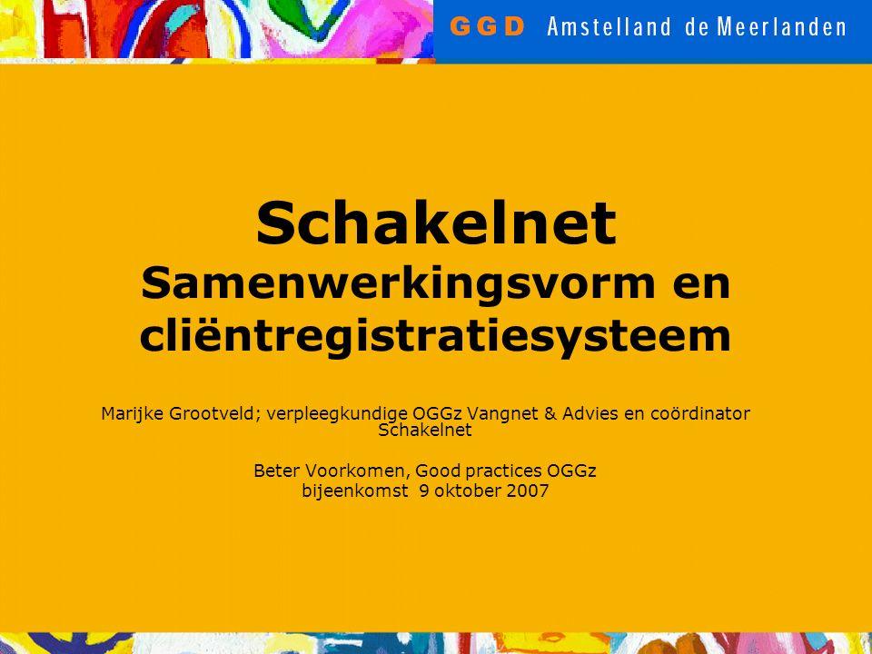 Schakelnet Samenwerkingsvorm en cliëntregistratiesysteem Marijke Grootveld; verpleegkundige OGGz Vangnet & Advies en coördinator Schakelnet Beter Voorkomen, Good practices OGGz bijeenkomst 9 oktober 2007