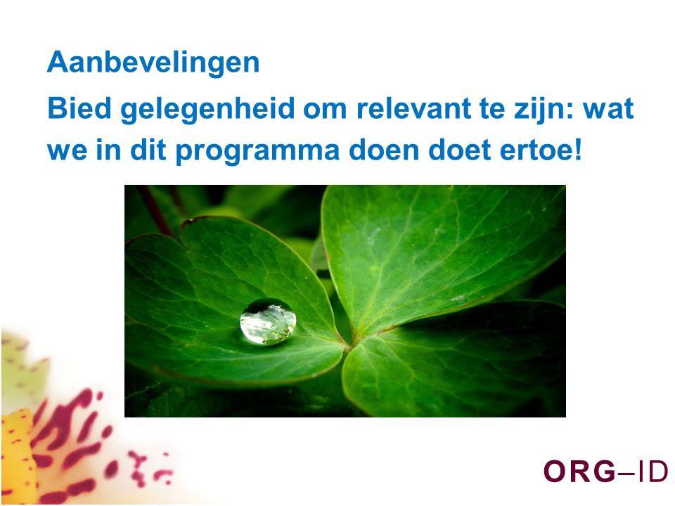 O R G – I DO R G – I D Aanbevelingen Bied gelegenheid om relevant te zijn: wat we in dit programma doen doet ertoe!