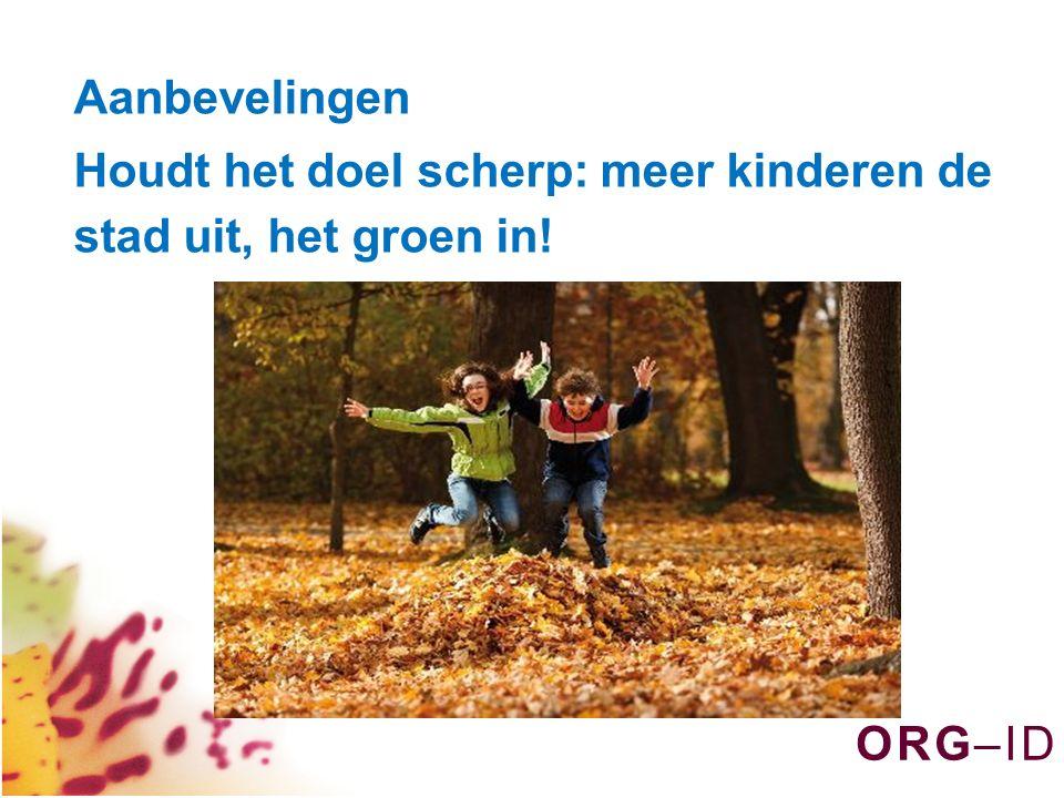 O R G – I DO R G – I D Aanbevelingen Houdt het doel scherp: meer kinderen de stad uit, het groen in!