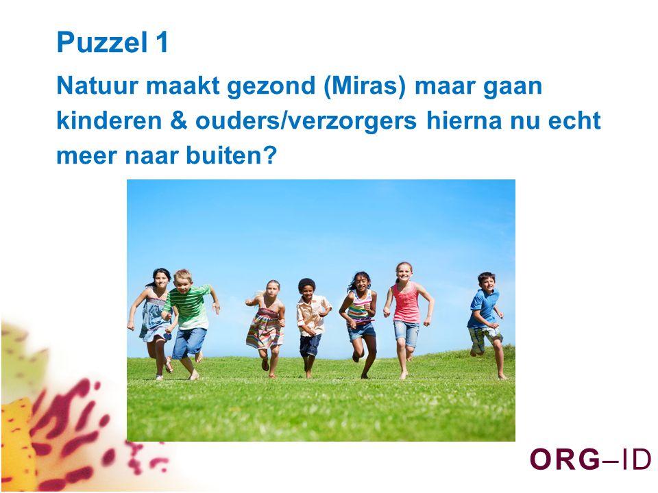 O R G – I DO R G – I D Puzzel 1 Natuur maakt gezond (Miras) maar gaan kinderen & ouders/verzorgers hierna nu echt meer naar buiten?