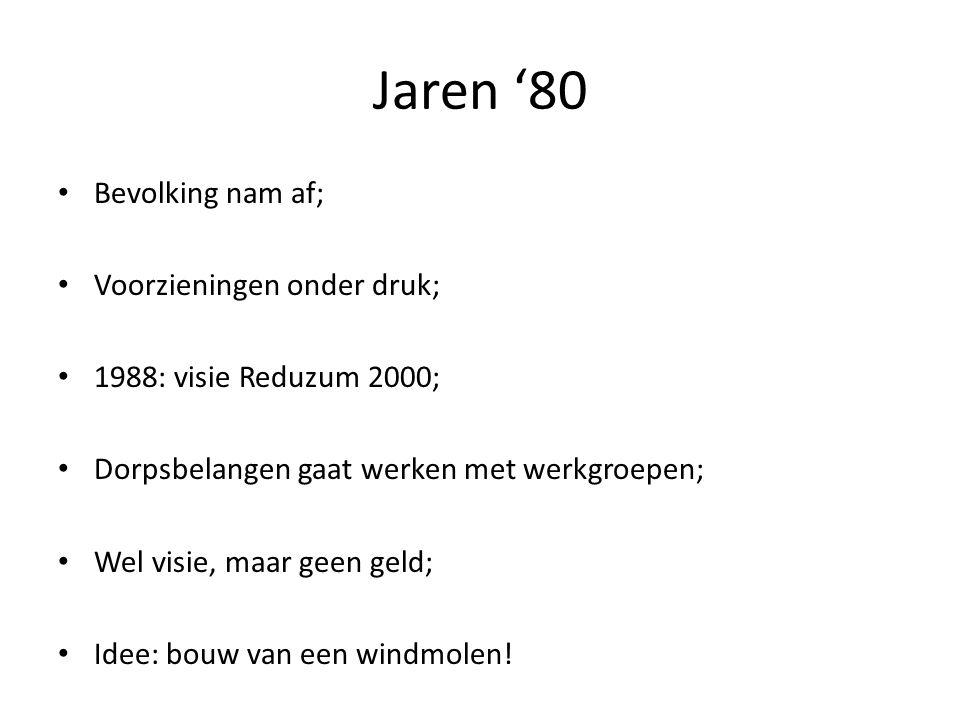Jaren '80 Bevolking nam af; Voorzieningen onder druk; 1988: visie Reduzum 2000; Dorpsbelangen gaat werken met werkgroepen; Wel visie, maar geen geld; Idee: bouw van een windmolen!