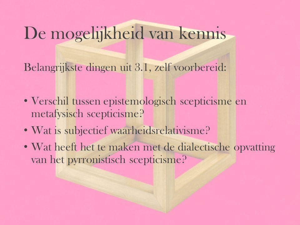De mogelijkheid van kennis Belangrijkste dingen uit 3.1, zelf voorbereid: Verschil tussen epistemologisch scepticisme en metafysisch scepticisme? Wat