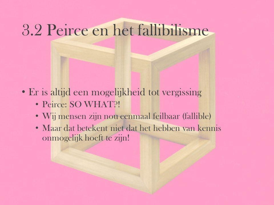 3.2 Peirce en het fallibilisme Er is altijd een mogelijkheid tot vergissing Peirce: SO WHAT?! Wij mensen zijn nou eenmaal feilbaar (fallible) Maar dat