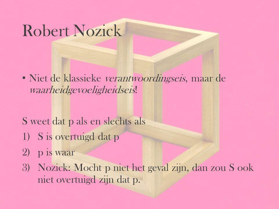 Robert Nozick Niet de klassieke verantwoordingseis, maar de waarheidgevoeligheidseis! S weet dat p als en slechts als 1)S is overtuigd dat p 2)p is wa
