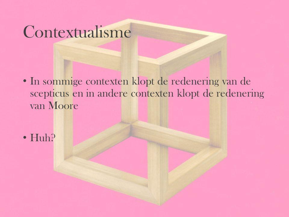 Contextualisme In sommige contexten klopt de redenering van de scepticus en in andere contexten klopt de redenering van Moore Huh?