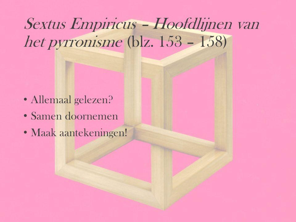 Sextus Empiricus – Hoofdlijnen van het pyrronisme (blz. 153 – 158) Allemaal gelezen? Samen doornemen Maak aantekeningen!