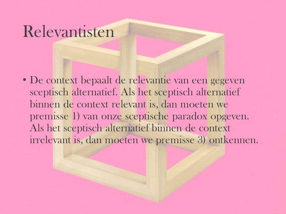 Relevantisten De context bepaalt de relevantie van een gegeven sceptisch alternatief. Als het sceptisch alternatief binnen de context relevant is, dan