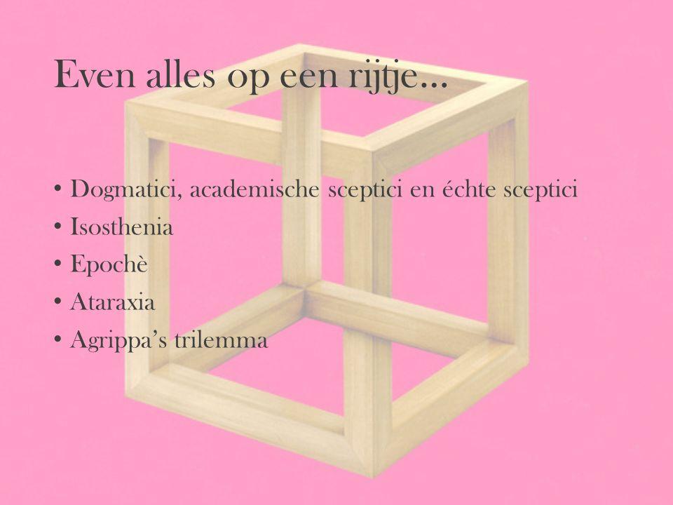 Even alles op een rijtje… Dogmatici, academische sceptici en échte sceptici Isosthenia Epochè Ataraxia Agrippa's trilemma