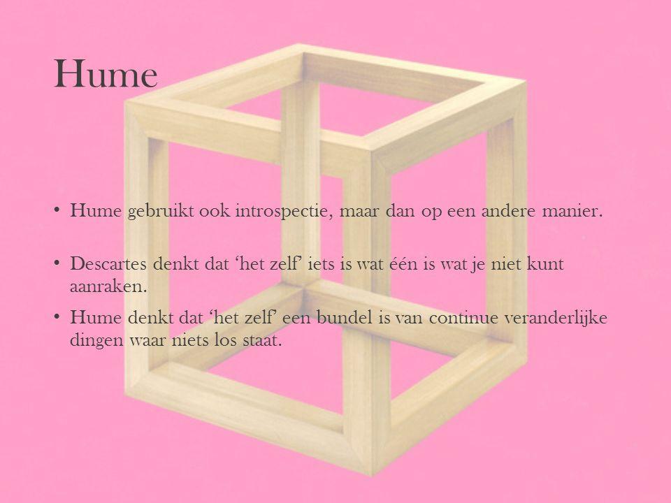 Hume Hume gebruikt ook introspectie, maar dan op een andere manier. Descartes denkt dat 'het zelf' iets is wat één is wat je niet kunt aanraken. Hume