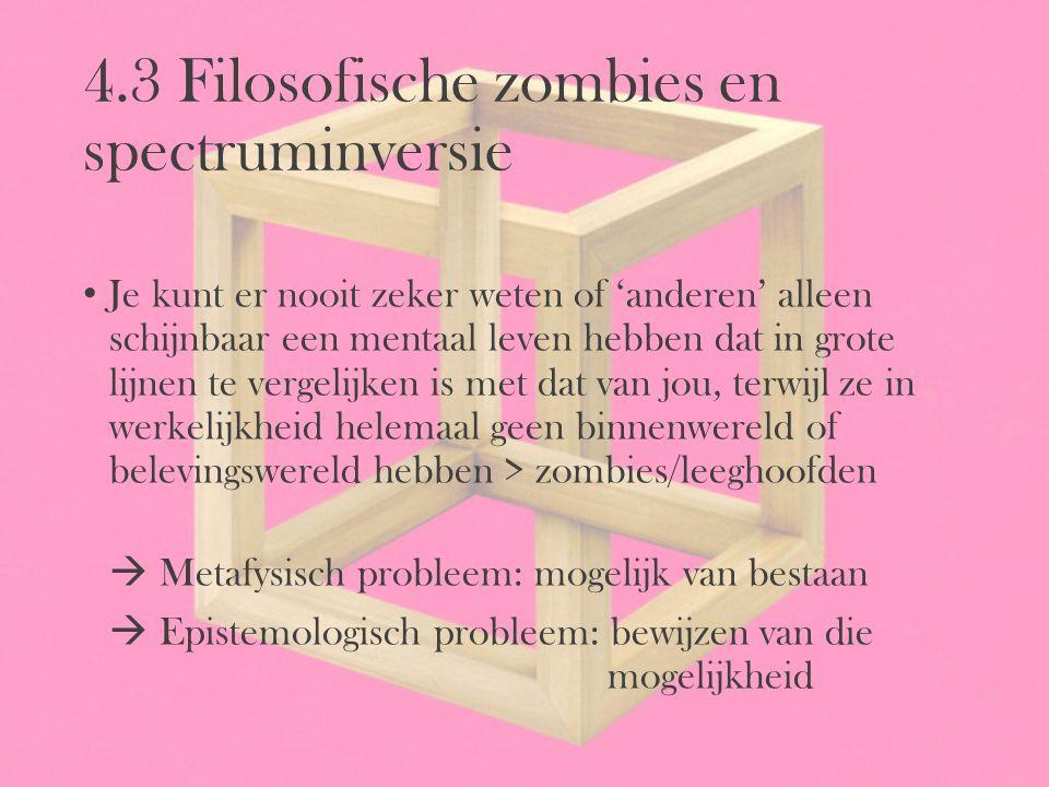 4.3 Filosofische zombies en spectruminversie Je kunt er nooit zeker weten of 'anderen' alleen schijnbaar een mentaal leven hebben dat in grote lijnen