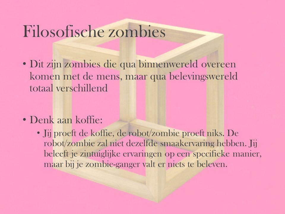 Filosofische zombies Dit zijn zombies die qua binnenwereld overeen komen met de mens, maar qua belevingswereld totaal verschillend Denk aan koffie: Ji