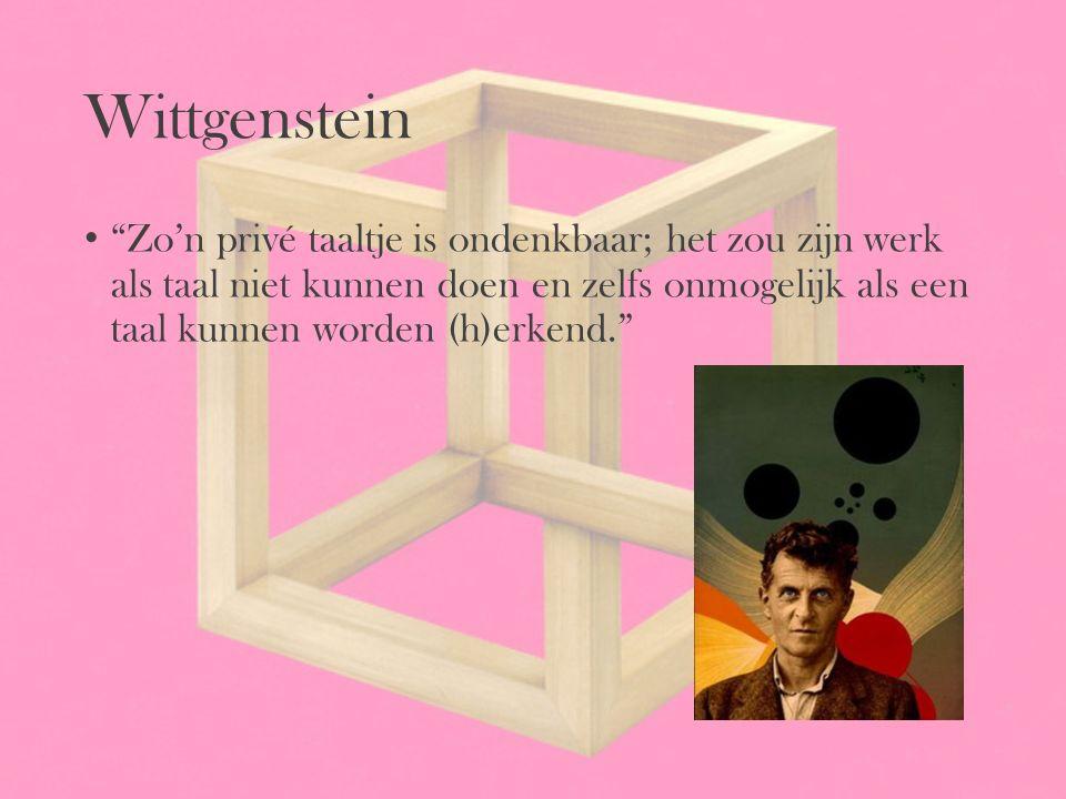 """Wittgenstein """"Zo'n privé taaltje is ondenkbaar; het zou zijn werk als taal niet kunnen doen en zelfs onmogelijk als een taal kunnen worden (h)erkend."""""""