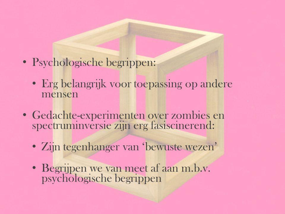 Psychologische begrippen: Erg belangrijk voor toepassing op andere mensen Gedachte-experimenten over zombies en spectruminversie zijn erg fasiscineren