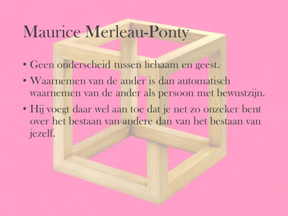 Maurice Merleau-Ponty Geen onderscheid tussen lichaam en geest. Waarnemen van de ander is dan automatisch waarnemen van de ander als persoon met bewus