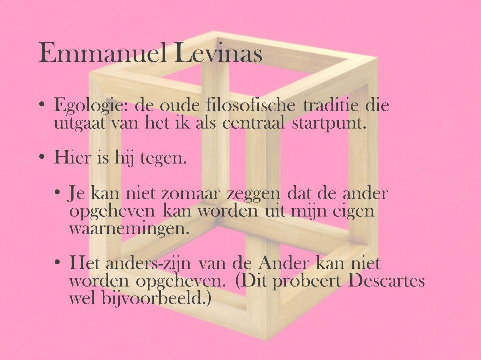 Emmanuel Levinas Egologie: de oude filosofische traditie die uitgaat van het ik als centraal startpunt. Hier is hij tegen. Je kan niet zomaar zeggen d