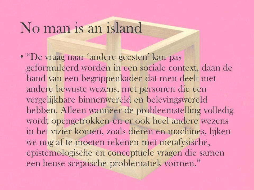 """No man is an island """"De vraag naar 'andere geesten' kan pas geformuleerd worden in een sociale context, daan de hand van een begrippenkader dat men de"""