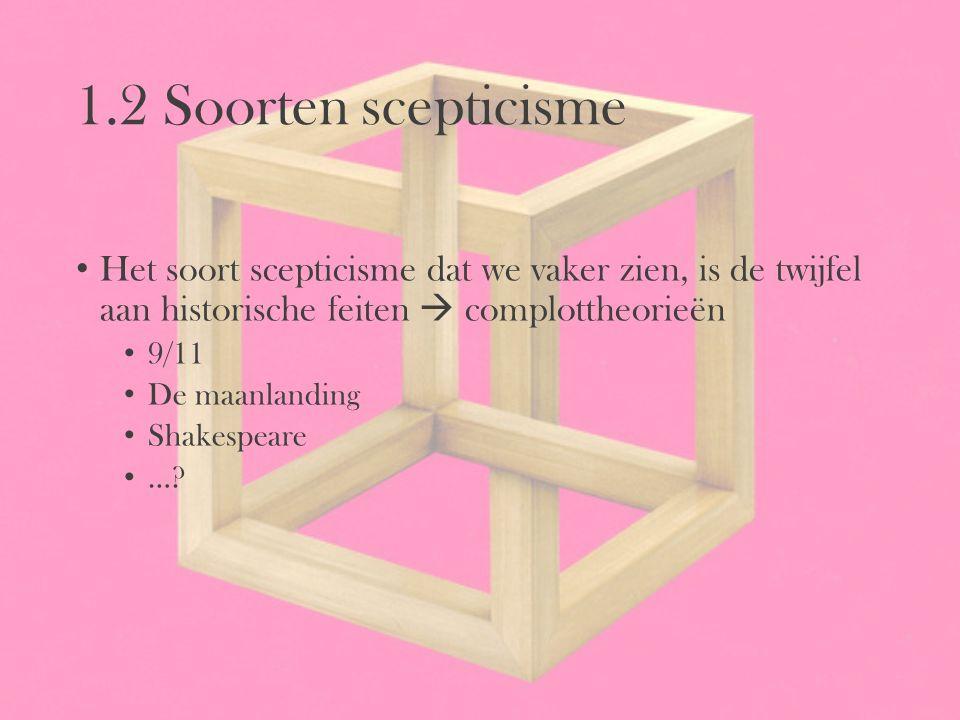 1.2 Soorten scepticisme Het soort scepticisme dat we vaker zien, is de twijfel aan historische feiten  complottheorieën 9/11 De maanlanding Shakespea
