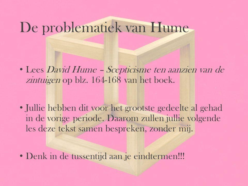 De problematiek van Hume Lees David Hume – Scepticisme ten aanzien van de zintuigen op blz. 164-168 van het boek. Jullie hebben dit voor het grootste