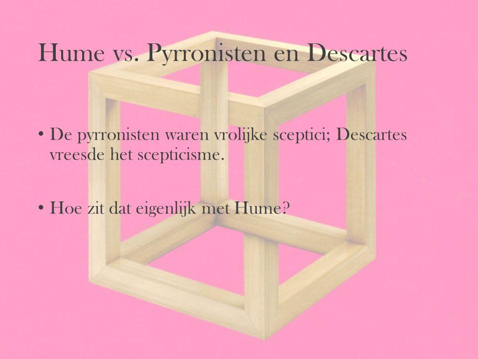 Hume vs. Pyrronisten en Descartes De pyrronisten waren vrolijke sceptici; Descartes vreesde het scepticisme. Hoe zit dat eigenlijk met Hume?