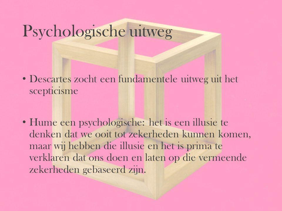 Psychologische uitweg Descartes zocht een fundamentele uitweg uit het scepticisme Hume een psychologische: het is een illusie te denken dat we ooit to