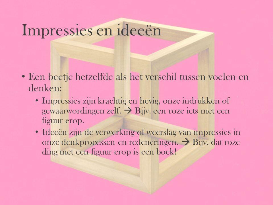 Impressies en ideeën Een beetje hetzelfde als het verschil tussen voelen en denken: Impressies zijn krachtig en hevig, onze indrukken of gewaarwording