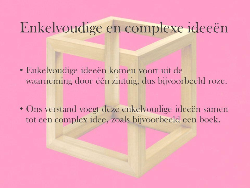 Enkelvoudige en complexe ideeën Enkelvoudige ideeën komen voort uit de waarneming door één zintuig, dus bijvoorbeeld roze. Ons verstand voegt deze enk